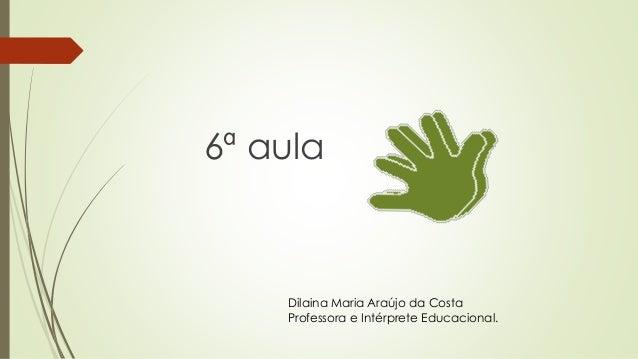 6ª aula Dilaina Maria Araújo da Costa Professora e Intérprete Educacional.