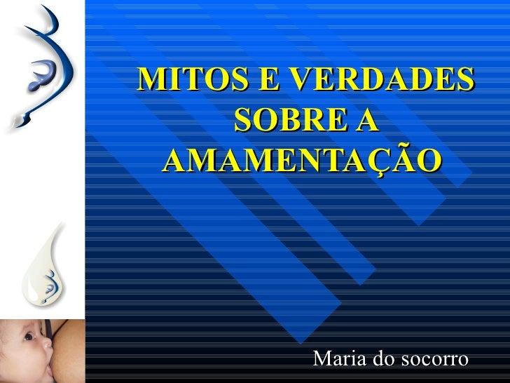 MITOS E VERDADES    SOBRE A AMAMENTAÇÃO        Maria do socorro