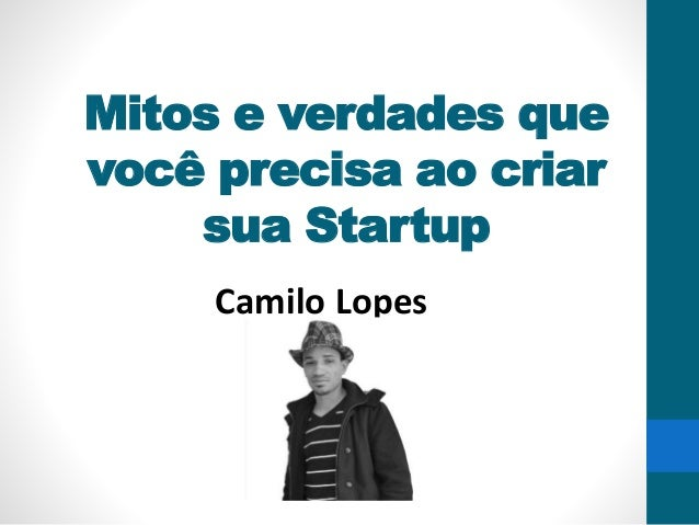 Mitos e verdades que você precisa ao criar sua Startup Camilo Lopes
