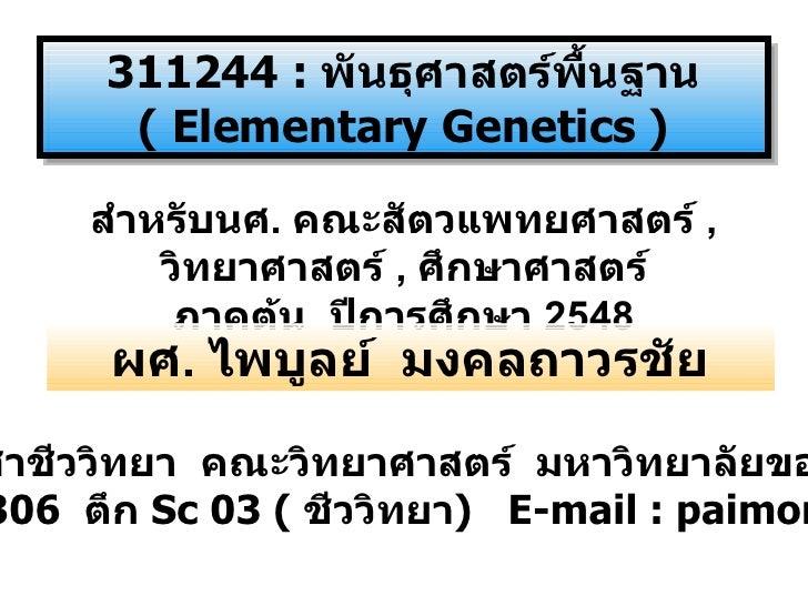 311244   :  พันธุศาสตร์พื้นฐาน  (   Elementary Genetics  ) สำหรับนศ .  คณะสัตวแพทยศาสตร์  ,  วิทยาศาสตร์  ,  ศึกษาศาสตร์ ภ...