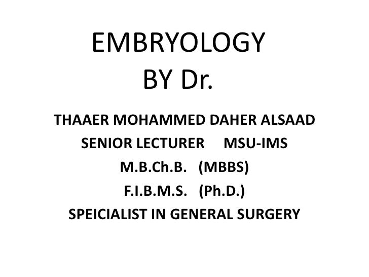 EMBRYOLOGY        BY Dr. THAAER MOHAMMED DAHER ALSAAD     SENIOR LECTURER MSU-IMS          M.B.Ch.B. (MBBS)          F.I.B...