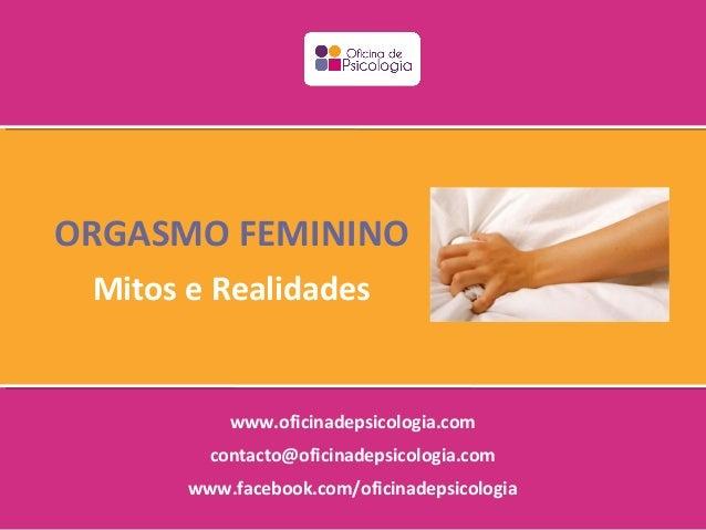 ORGASMO FEMININO Mitos e Realidades           www.oficinadepsicologia.com         contacto@oficinadepsicologia.com       w...
