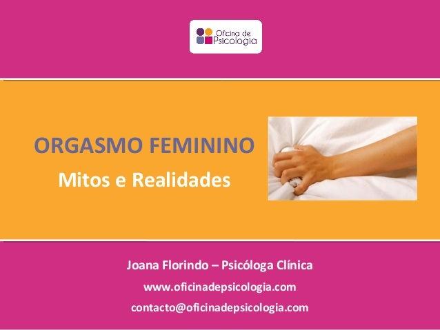 ORGASMO FEMININO Mitos e Realidades        Joana Florindo – Psicóloga Clínica          www.oficinadepsicologia.com        ...