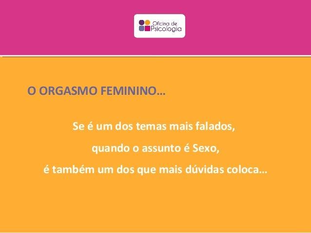 O ORGASMO FEMININO…       Se é um dos temas mais falados,          quando o assunto é Sexo,  é também um dos que mais dúvi...