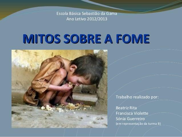 Escola Básica Sebastião da Gama         Ano Letivo 2012/2013MITOS SOBRE A FOME                                  Trabalho r...