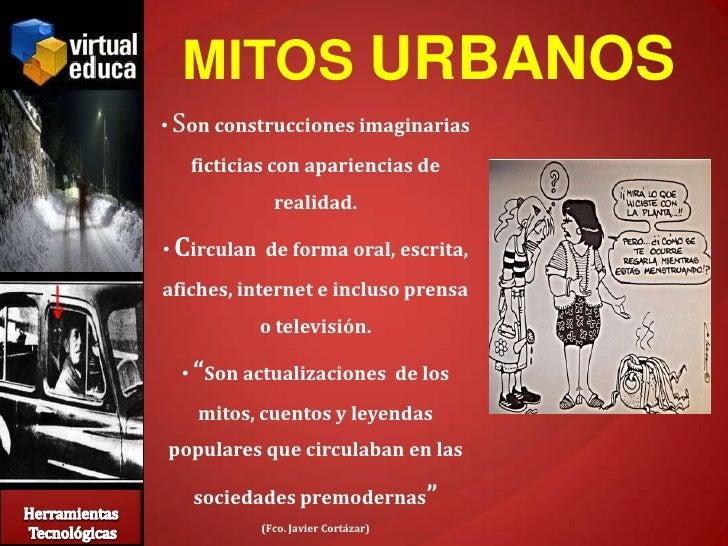 MITOS URBANOS • Son construcciones imaginarias    ficticias con apariencias de             realidad.  • Circulan de forma ...