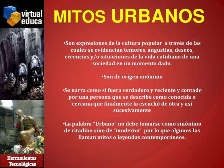 MITOS URBANOS •Son expresiones de la cultura popular a través de las    cuales se evidencian temores, angustias, deseos,  ...