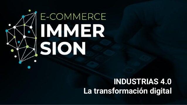 www.ecommerceimmersion.events INDUSTRIAS 4.0 La transformación digital
