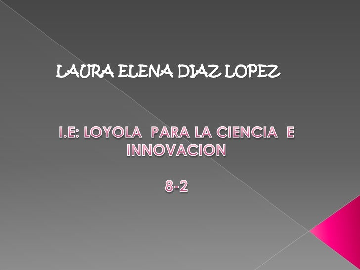 LAURA ELENA DIAZ LOPEZ<br />I.E: LOYOLA  PARA LA CIENCIA  E INNOVACION  <br />8-2<br />