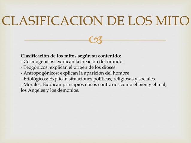  CLASIFICACION DE LOS MITO Clasificación de los mitos según su contenido: - Cosmogénicos: explican la creación del mundo....