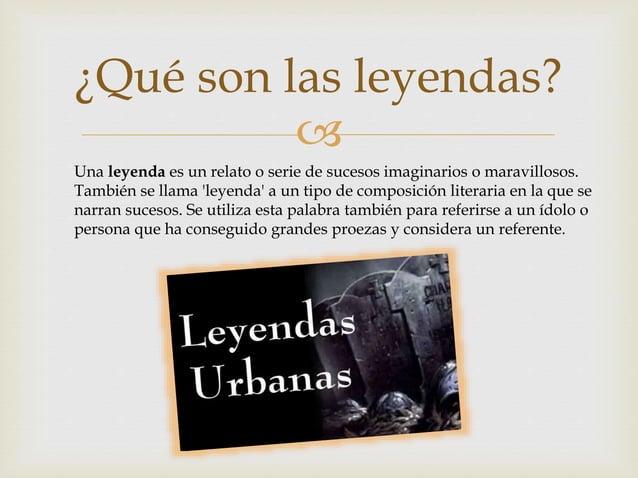  ¿Qué son las leyendas? Una leyenda es un relato o serie de sucesos imaginarios o maravillosos. También se llama 'leyenda...
