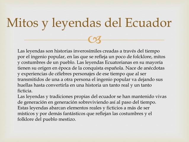  Mitos y leyendas del Ecuador Las leyendas son historias inverosímiles creadas a través del tiempo por el ingenio popular...