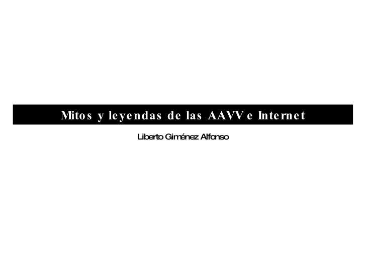 Mitos y leyendas de las AAVV e Internet Liberto Giménez Alfonso