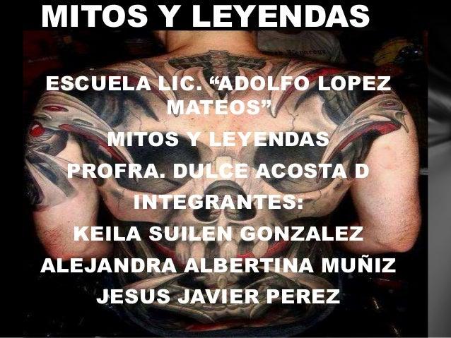 """MITOS Y LEYENDAS ESCUELA LIC. """"ADOLFO LOPEZ MATEOS"""" MITOS Y LEYENDAS PROFRA. DULCE ACOSTA D INTEGRANTES: KEILA SUILEN GONZ..."""