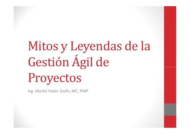 Mitos y Leyendas de la Gestión Ágil deGestión Ágil de Proyectos Ing. Mariel Feder Szafir, MC, PMP