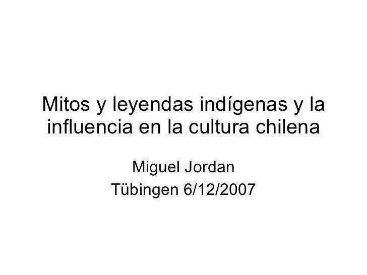 Mitos y leyendas indígenas y la influencia en la cultura chilena Miguel Jordan Tübingen 6/12/2007