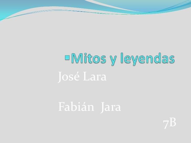 <ul><li>Mitos y leyendas </li></ul>José Lara Fabián  Jara                                     7B<br />