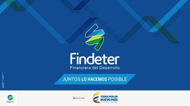 Financiación y asistencia técnica de Findeter a. Crédito de fomento para la infraestructura para el desarrollo b. Fondeo i...