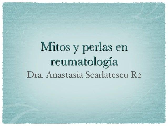 Mitos y perlas en    reumatologíaDra. Anastasia Scarlatescu R2