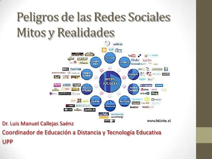 Peligros de las Redes Sociales     Mitos y RealidadesDr. Luis Manuel Callejas SaénzCoordinador de Educación a Distancia y ...