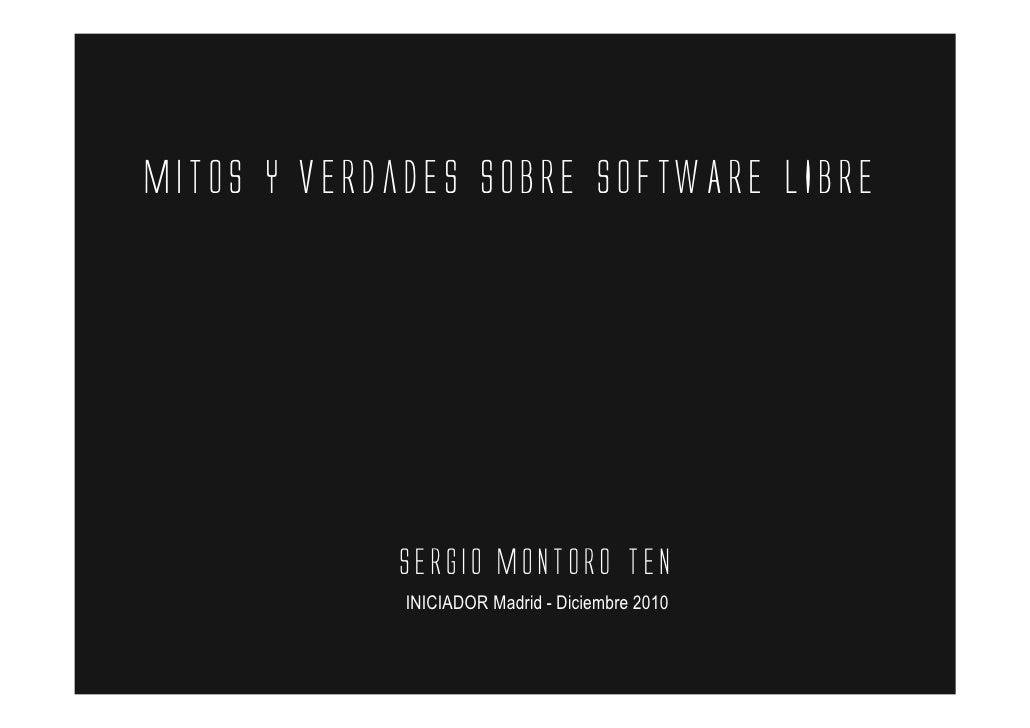 Mitos y verdades sobrE SOFTWARE LIBRE            Sergio Montoro Ten             INICIADOR Madrid - Diciembre 2010