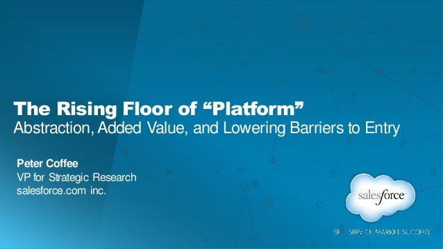 """The Rising Floor of """"Platform"""" Abstraction, Added Value, and Lowering Barriers to Entry Peter Coffee VP for Strategic Rese..."""