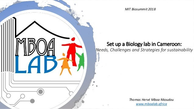 Set up a Biology lab in Cameroon: Needs, Challenges and Strategies for sustainability MIT Biosummit 2018 Thomas Hervé Mboa...