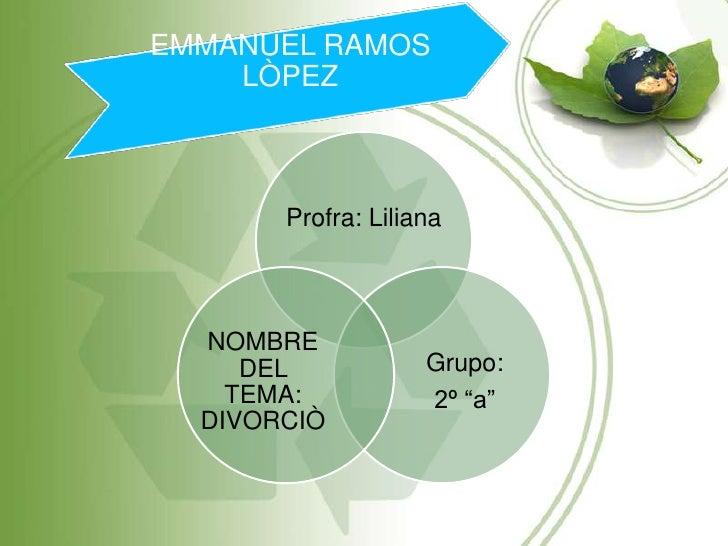 """EMMANUEL RAMOS    LÒPEZ       Profra: Liliana  NOMBRE     DEL            Grupo:    TEMA:           2º """"a""""  DIVORCIÒ"""