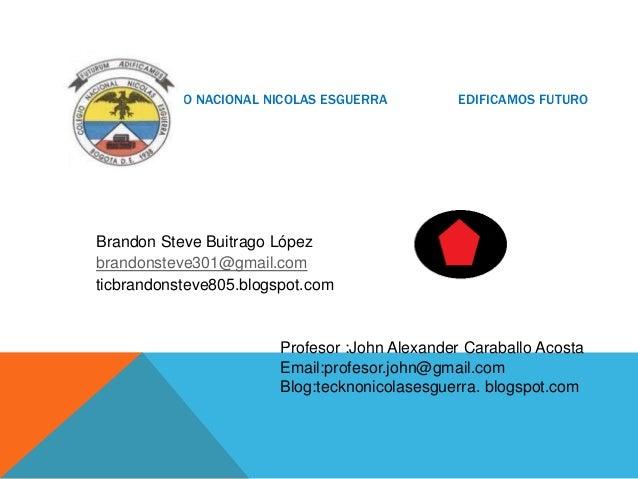 COLEGIO NACIONAL NICOLAS ESGUERRA  EDIFICAMOS FUTURO  Brandon Steve Buitrago López brandonsteve301@gmail.com ticbrandonste...