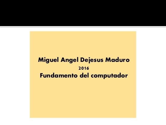 Miguel Angel Dejesus Maduro 2016 Fundamento del computador