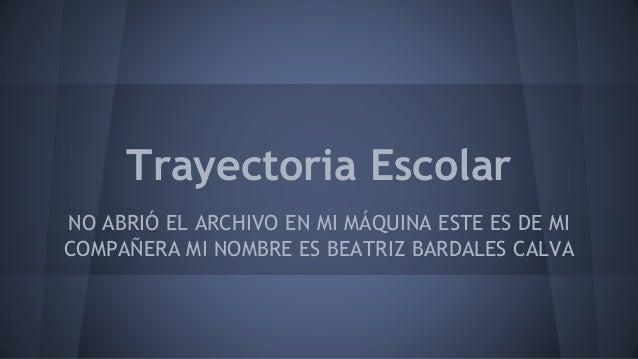 Trayectoria Escolar NO ABRIÓ EL ARCHIVO EN MI MÁQUINA ESTE ES DE MI COMPAÑERA MI NOMBRE ES BEATRIZ BARDALES CALVA