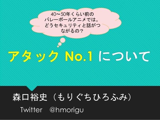 アタック No.1 について 森口裕史(もりぐちひろふみ) Twitter @hmorigu 40~50年くらい前の バレーボールアニメでは。 どうセキュリティと話がつ ながるの?