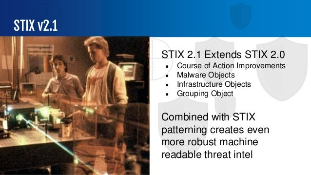 STIX v2.1 STIX 2.1 Extends STIX 2.0 ● Course of Action Improvements ● Malware Objects ● Infrastructure Objects ● Grouping ...