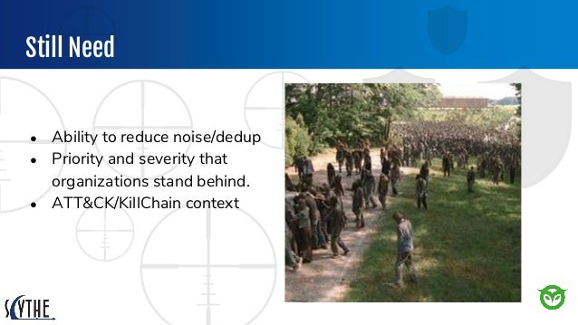 Still Need ● Ability to reduce noise/dedup ● Priority and severity that organizations stand behind. ● ATT&CK/KillChain con...