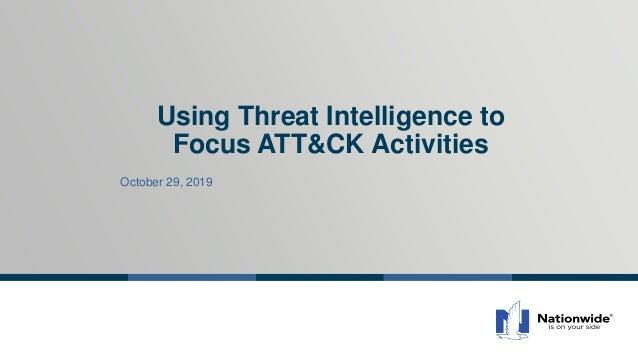 Using Threat Intelligence to Focus ATT&CK Activities October 29, 2019