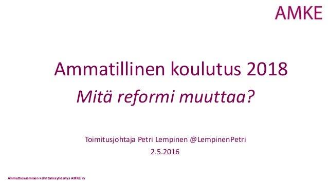 Ammattiosaamisen kehittämisyhdistys AMKE ry Ammatillinen koulutus 2018 Mitä reformi muuttaa? Toimitusjohtaja Petri Lempine...