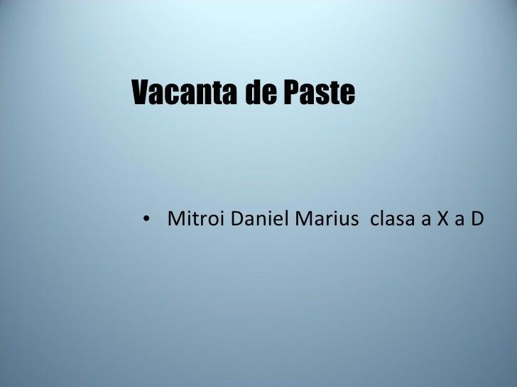Vacanta   de Paste  <ul><li>Mitroi Daniel Marius  clasa a X a D </li></ul>