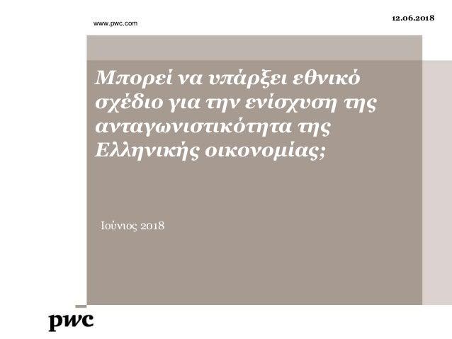 Μπορεί να υπάρξει εθνικό σχέδιο για την ενίσχυση της ανταγωνιστικότητα της Ελληνικής οικονομίας; Ιούνιος 2018 www.pwc.com ...