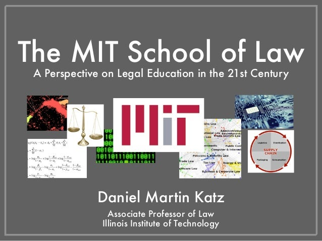 The MIT School of Law A Perspective on Legal Education in the 21st Century Daniel Martin Katz Illinois Institute of Techno...