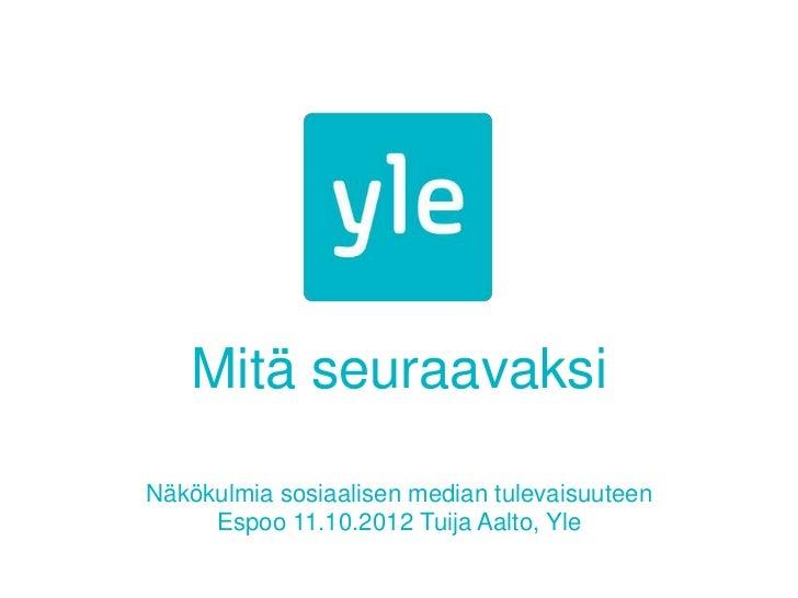 Mitä seuraavaksiNäkökulmia sosiaalisen median tulevaisuuteen     Espoo 11.10.2012 Tuija Aalto, Yle