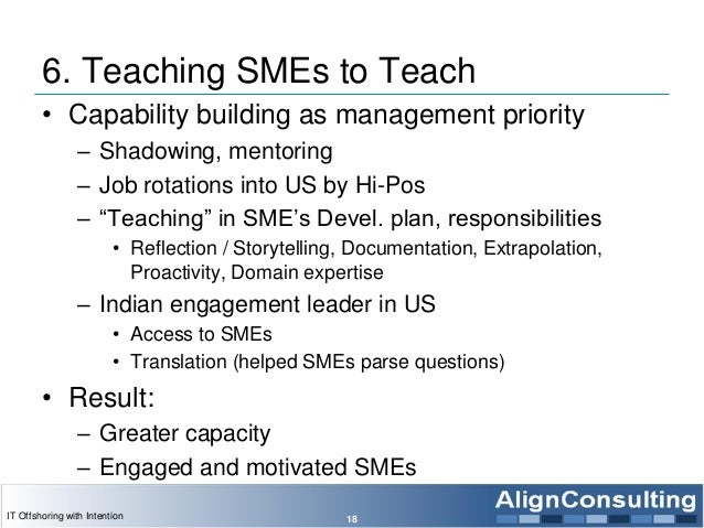 6. Teaching SMEs to Teach • Capability building as management priority – Shadowing, mentoring – Job rotations into US by H...