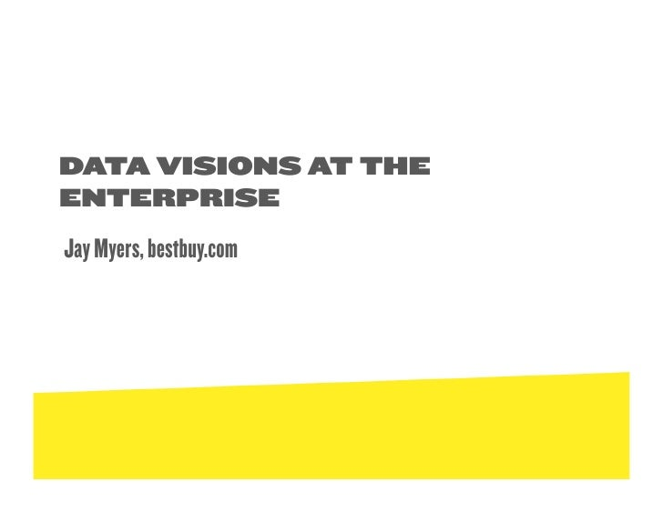 DATA VISIONS AT THE ENTERPRISE Jay Myers, bestbuy.com