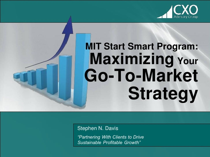 "MIT Start Smart Program:      Maximizing Your   Go-To-Market       StrategyStephen N. Davis""Partnering With Clients to Dri..."