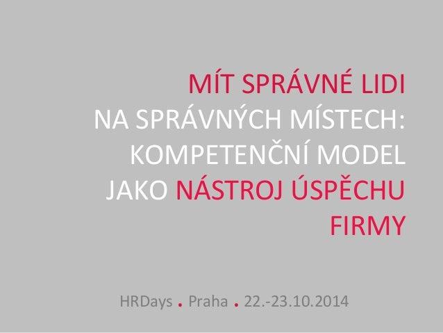 MÍT  SPRÁVNÉ  LIDI  NA  SPRÁVNÝCH  MÍSTECH:  KOMPETENČNÍ  MODEL  JAKO  NÁSTROJ  ÚSPĚCHU  FIRMY  HRDays  .  Praha  .  22.-...