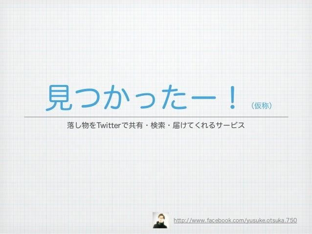 見つかったー!                                 (仮称)落し物をTwitterで共有・検索・届けてくれるサービス                http://www.facebook.com/yusuke.ots...