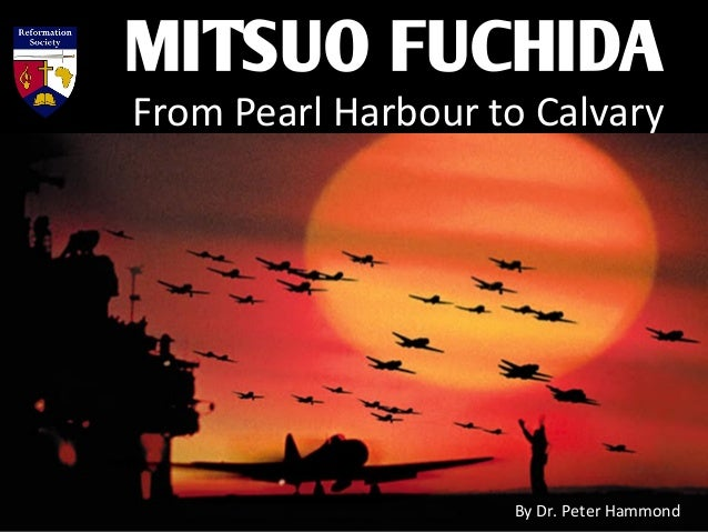 MITSUO FUCHIDA From Pearl Harbour to Calvary By Dr. Peter Hammond