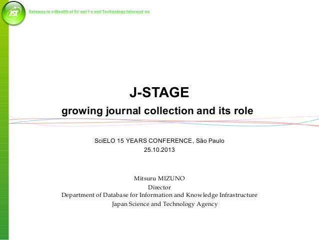J-STAGE growing journal collection and its role SciELO 15 YEARS CONFERENCE, São Paulo 25.10.2013  Mitsuru MIZUNO Director ...