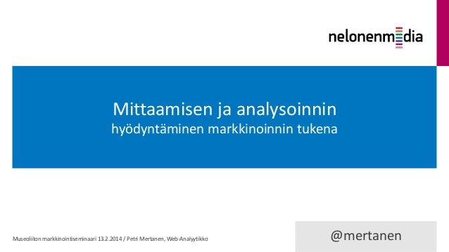 Mittaamisen ja analysoinnin hyödyntäminen markkinoinnin tukena  Museoliiton markkinointiseminaari 13.2.2014 / Petri Mertan...