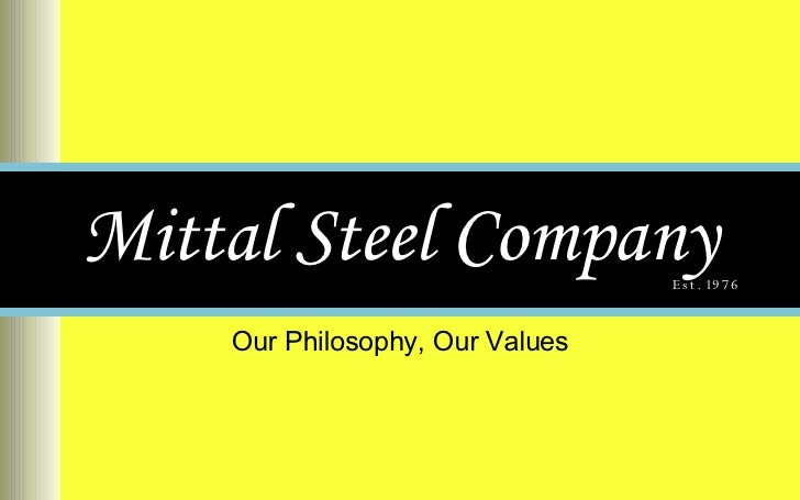 Mittal Steel Company Our Philosophy, Our Values Est. 1976