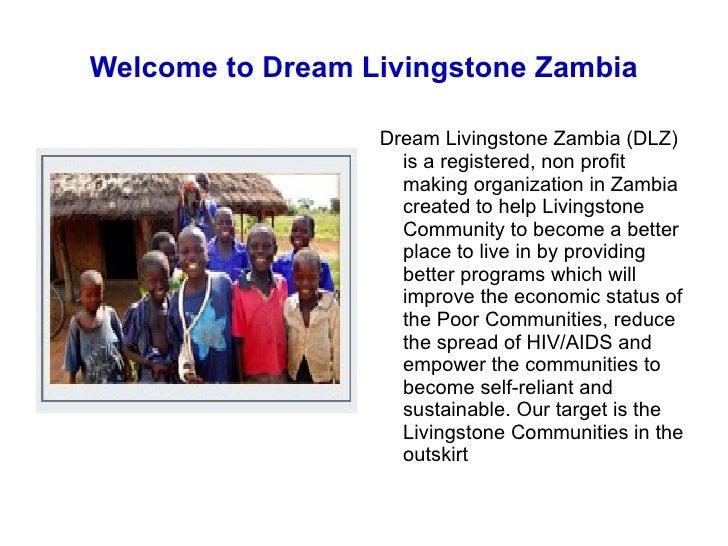 Welcome to Dream Livingstone Zambia <ul><li>Dream Livingstone Zambia (DLZ) is a registered, non profit making organization...
